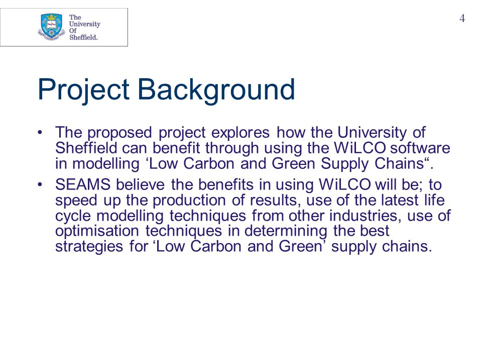 4 Project Background The proposed project explores how the University of Sheffield can benefit through using the WiLCO software in modelling 'Low Carbon and Green Supply Chains .