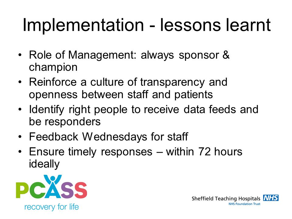 Implementation - lessons learnt Role of Management: always sponsor & champion Reinforce a culture of transparency and openness between staff and patients Identify right people to receive data feeds and be responders Feedback Wednesdays for staff Ensure timely responses – within 72 hours ideally