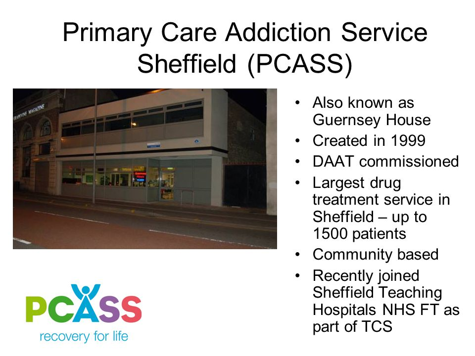 Primary Care Addiction Service Sheffield (PCASS) Also known as Guernsey House Created in 1999 DAAT commissioned Largest drug treatment service in Sheffield – up to 1500 patients Community based Recently joined Sheffield Teaching Hospitals NHS FT as part of TCS