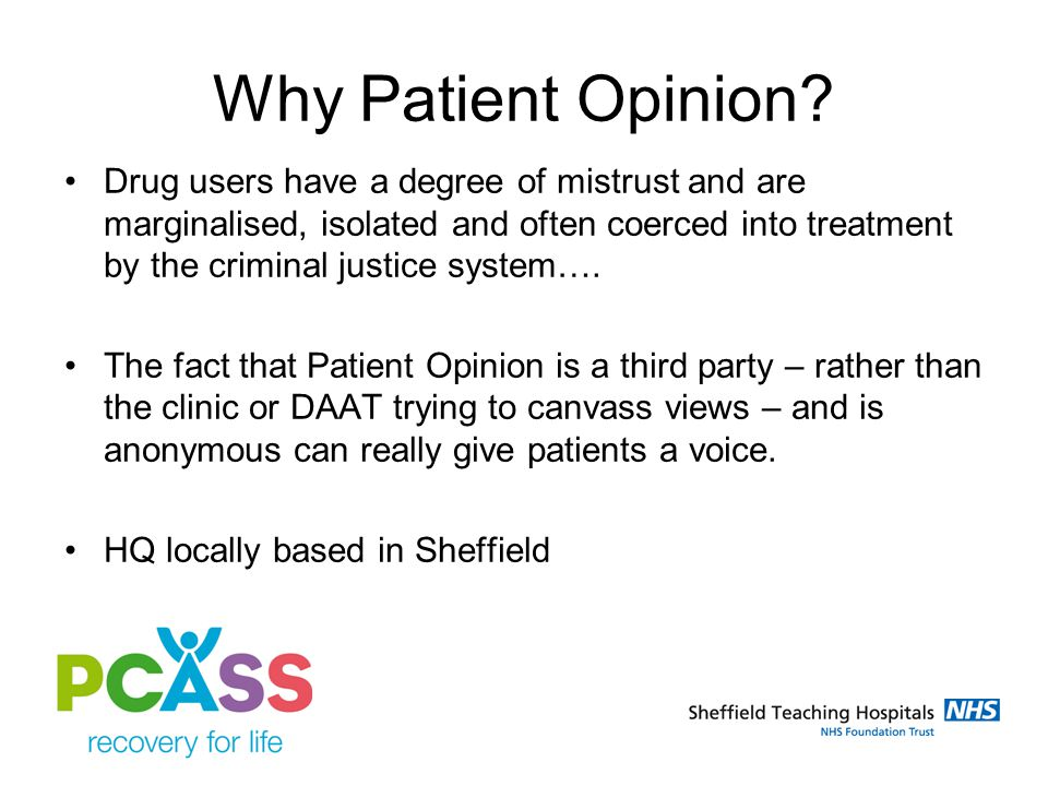 PCASS patient characteristics Word of mouth amongst peers Limited internet use but 25% have email Resistance to complain as linked to script Have a voice – need a safe way to do it Like to feedback anonymously Have ideas for service improvements