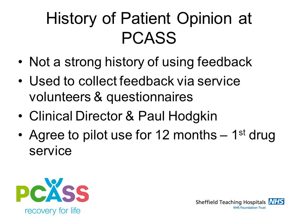 History of Patient Opinion at PCASS Not a strong history of using feedback Used to collect feedback via service volunteers & questionnaires Clinical D