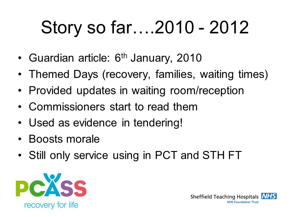 Story so far….2010 - 2012 Guardian article: 6 th January, 2010 Themed Days (recovery, families, waiting times) Provided updates in waiting room/reception Commissioners start to read them Used as evidence in tendering.