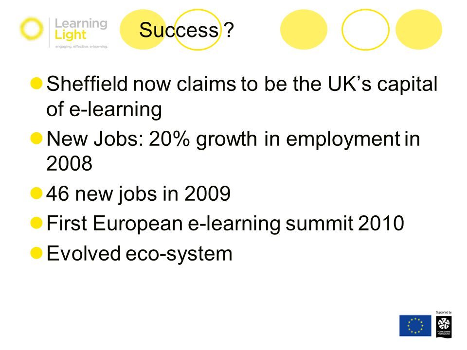 Success ? Sheffield now claims to be the UK's capital of e-learning New Jobs: 20% growth in employment in 2008 46 new jobs in 2009 First European e-le