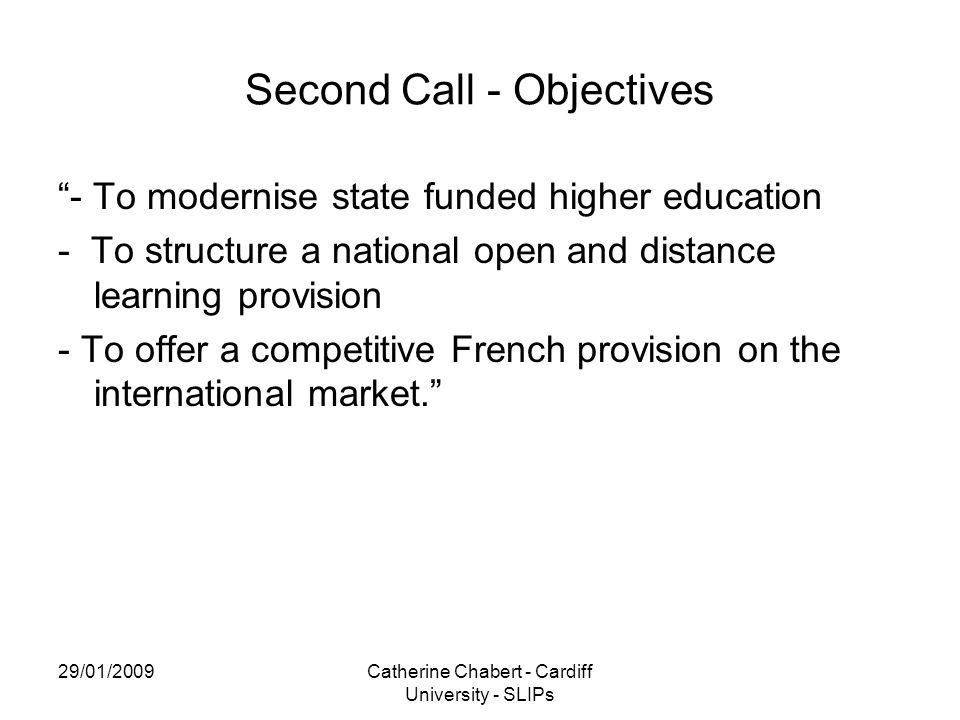 29/01/2009Catherine Chabert - Cardiff University - SLIPs Second Call - Objectives - To modernise state funded higher education - To structure a national open and distance learning provision - To offer a competitive French provision on the international market.