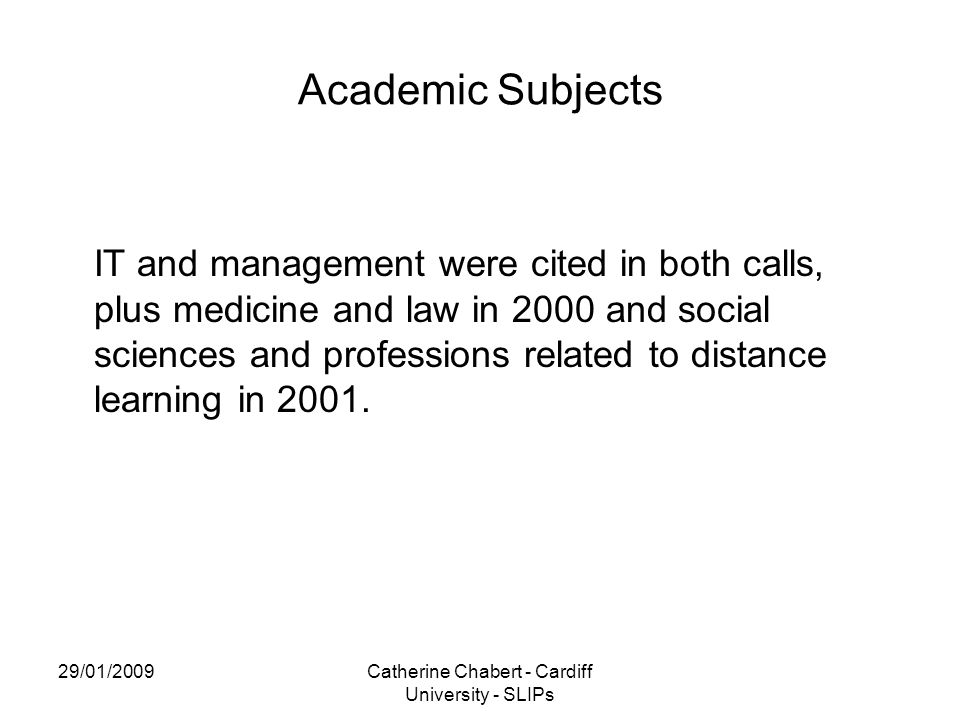 29/01/2009Catherine Chabert - Cardiff University - SLIPs Academic Subjects IT and management were cited in both calls, plus medicine and law in 2000 and social sciences and professions related to distance learning in 2001.