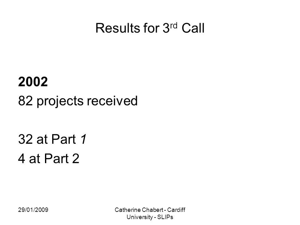 29/01/2009Catherine Chabert - Cardiff University - SLIPs Results for 3 rd Call 2002 82 projects received 32 at Part 1 4 at Part 2