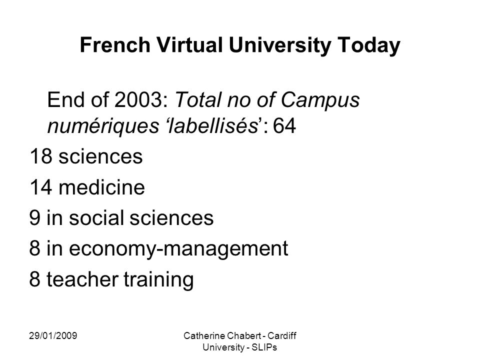 29/01/2009Catherine Chabert - Cardiff University - SLIPs French Virtual University Today End of 2003: Total no of Campus numériques 'labellisés': 64 1