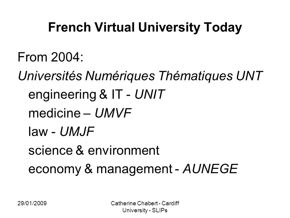 29/01/2009Catherine Chabert - Cardiff University - SLIPs French Virtual University Today From 2004: Universités Numériques Thématiques UNT engineering & IT - UNIT medicine – UMVF law - UMJF science & environment economy & management - AUNEGE