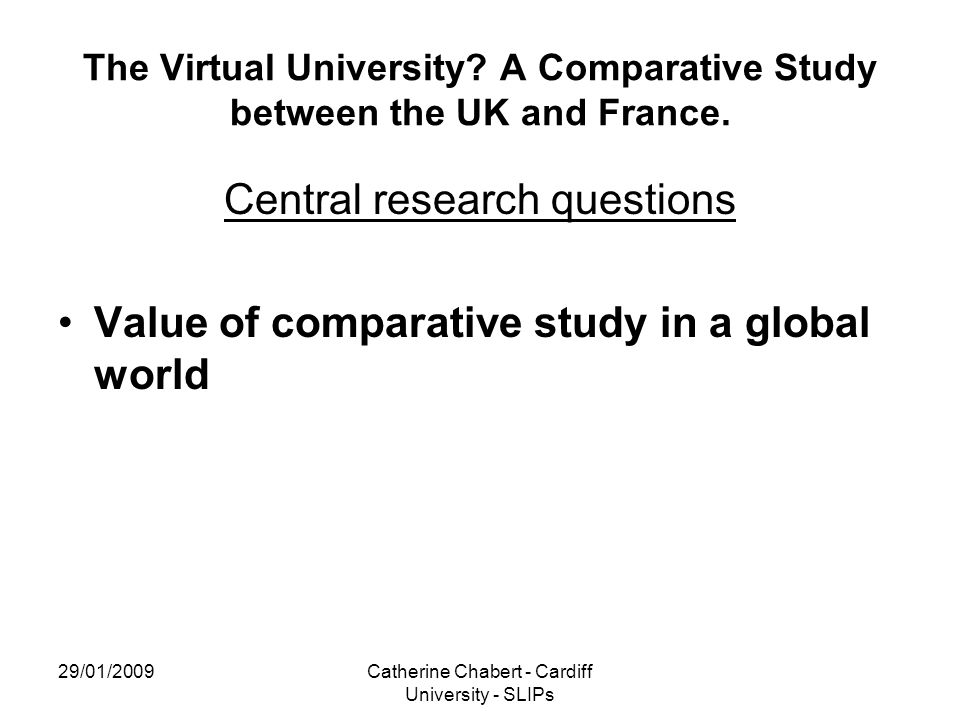 29/01/2009Catherine Chabert - Cardiff University - SLIPs The Virtual University? A Comparative Study between the UK and France. Central research quest