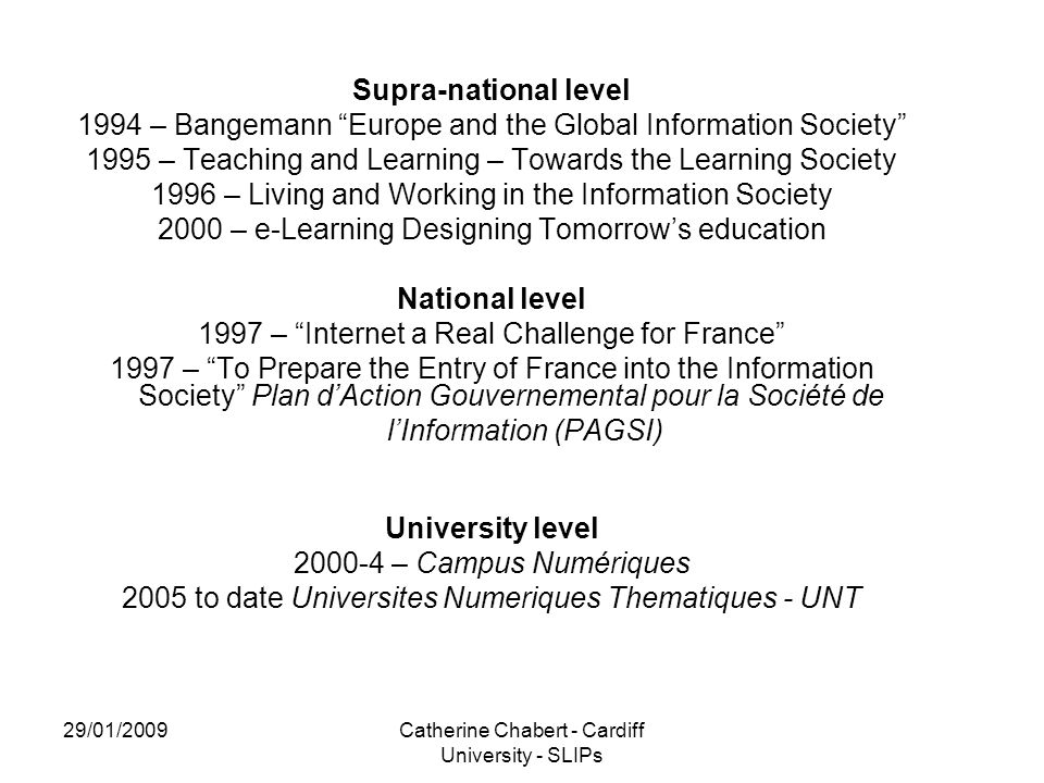 29/01/2009Catherine Chabert - Cardiff University - SLIPs Supra-national level 1994 – Bangemann Europe and the Global Information Society 1995 – Teaching and Learning – Towards the Learning Society 1996 – Living and Working in the Information Society 2000 – e-Learning Designing Tomorrow's education National level 1997 – Internet a Real Challenge for France 1997 – To Prepare the Entry of France into the Information Society Plan d'Action Gouvernemental pour la Société de l'Information (PAGSI) University level 2000-4 – Campus Numériques 2005 to date Universites Numeriques Thematiques - UNT