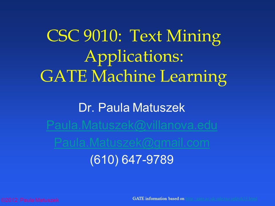 ©2012 Paula Matuszek GATE information based on http://gate.ac.uk/sale/tao/splitch18.htmlhttp://gate.ac.uk/sale/tao/splitch18.html Running the Batch Learning PR l Multiple PRs: –Running training and evaluation modes update the model and other data files: don't run more than one in the same working directory l Processing order: – for training and evaluation modes: needs to go last.
