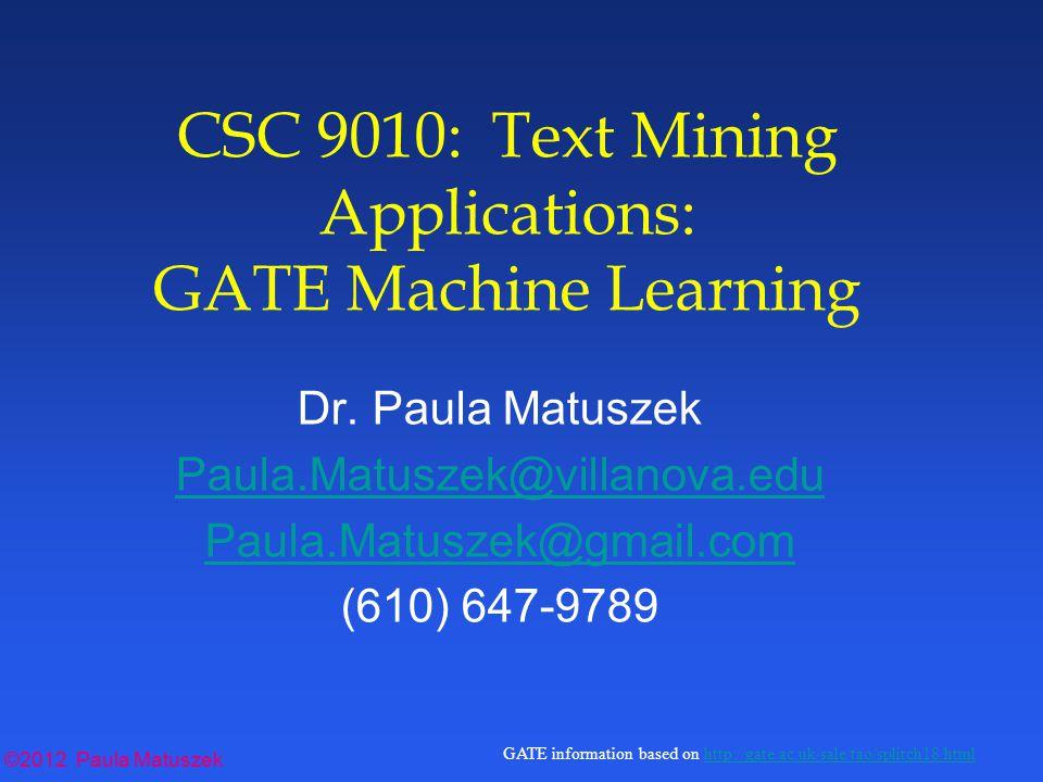 ©2012 Paula Matuszek GATE information based on http://gate.ac.uk/sale/tao/splitch18.htmlhttp://gate.ac.uk/sale/tao/splitch18.html ©2012 Paula Matuszek CSC 9010: Text Mining Applications: GATE Machine Learning Dr.