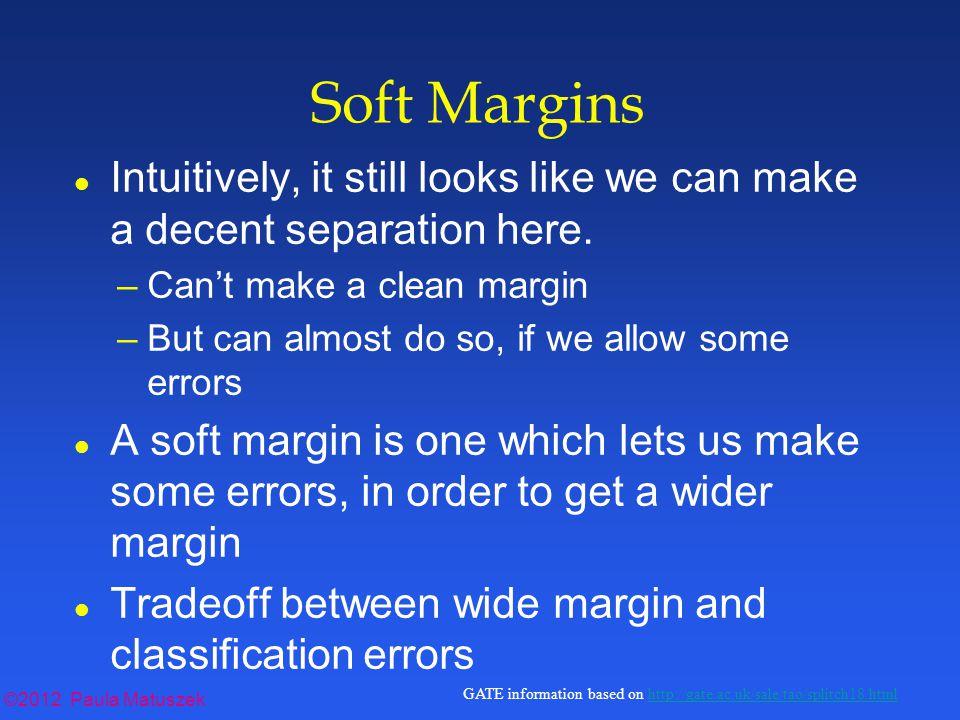 ©2012 Paula Matuszek GATE information based on http://gate.ac.uk/sale/tao/splitch18.htmlhttp://gate.ac.uk/sale/tao/splitch18.html Soft Margins l Intuitively, it still looks like we can make a decent separation here.