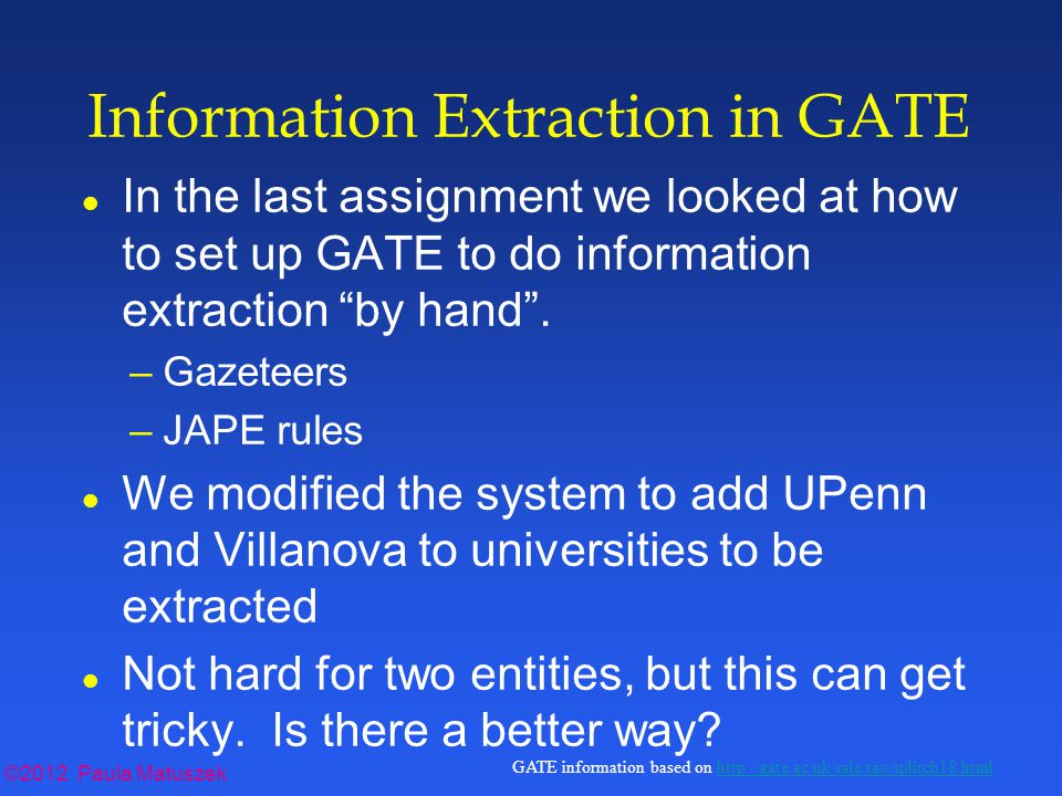 ©2012 Paula Matuszek GATE information based on http://gate.ac.uk/sale/tao/splitch18.htmlhttp://gate.ac.uk/sale/tao/splitch18.html Information Extraction in GATE l In the last assignment we looked at how to set up GATE to do information extraction by hand .