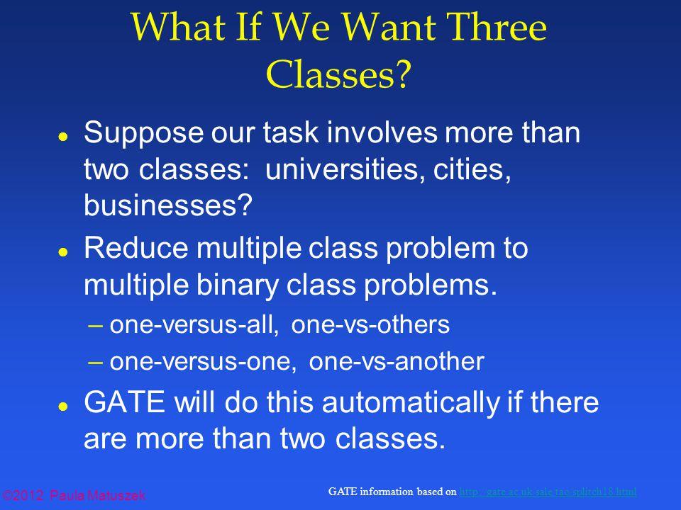 ©2012 Paula Matuszek GATE information based on http://gate.ac.uk/sale/tao/splitch18.htmlhttp://gate.ac.uk/sale/tao/splitch18.html What If We Want Three Classes.