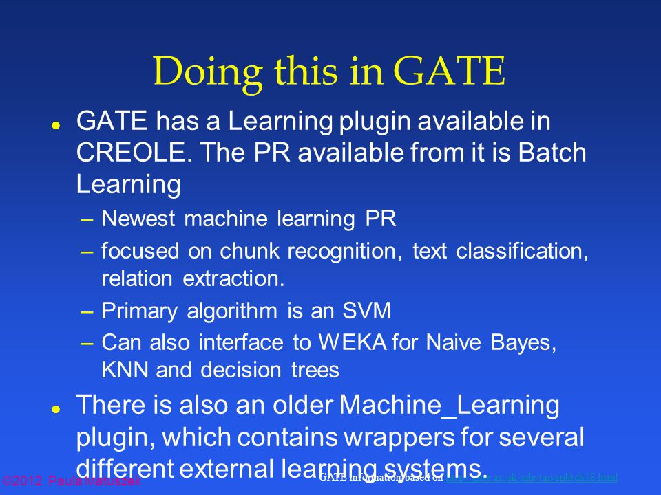 ©2012 Paula Matuszek GATE information based on http://gate.ac.uk/sale/tao/splitch18.htmlhttp://gate.ac.uk/sale/tao/splitch18.html Doing this in GATE l GATE has a Learning plugin available in CREOLE.
