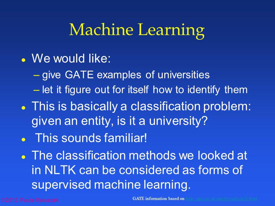 ©2012 Paula Matuszek GATE information based on http://gate.ac.uk/sale/tao/splitch18.htmlhttp://gate.ac.uk/sale/tao/splitch18.html The XML File l Root element is ML-CONFIG.