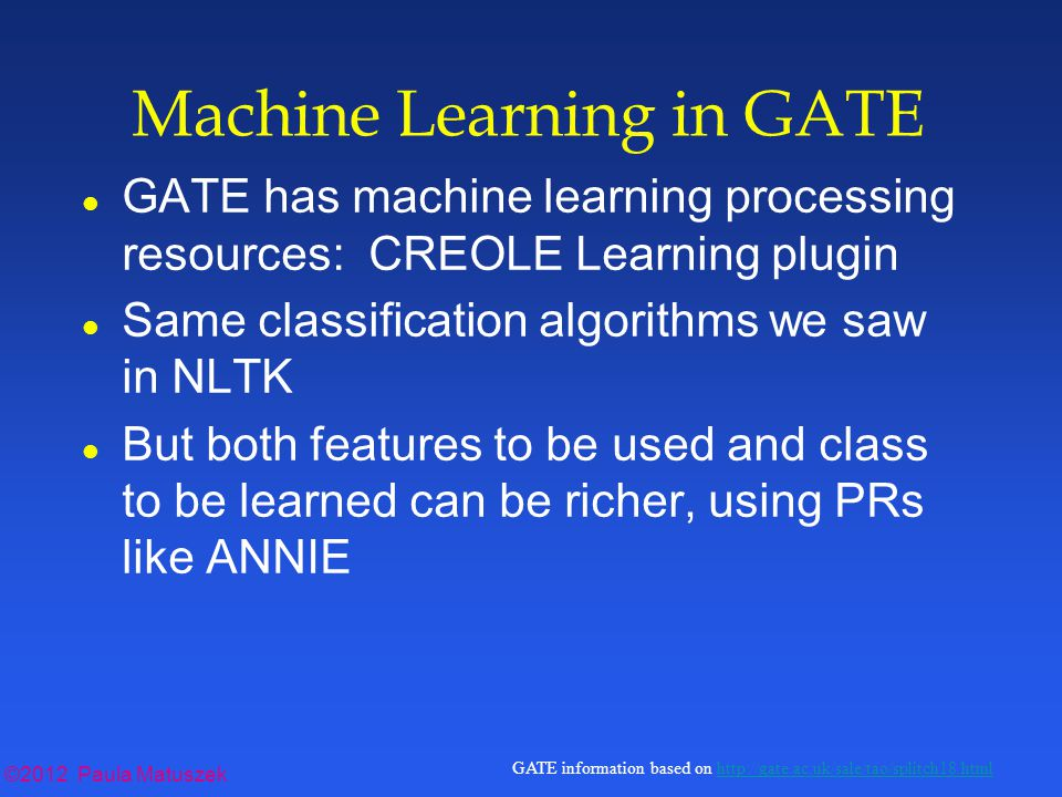 ©2012 Paula Matuszek GATE information based on http://gate.ac.uk/sale/tao/splitch18.htmlhttp://gate.ac.uk/sale/tao/splitch18.html Machine Learning in GATE l GATE has machine learning processing resources: CREOLE Learning plugin l Same classification algorithms we saw in NLTK l But both features to be used and class to be learned can be richer, using PRs like ANNIE