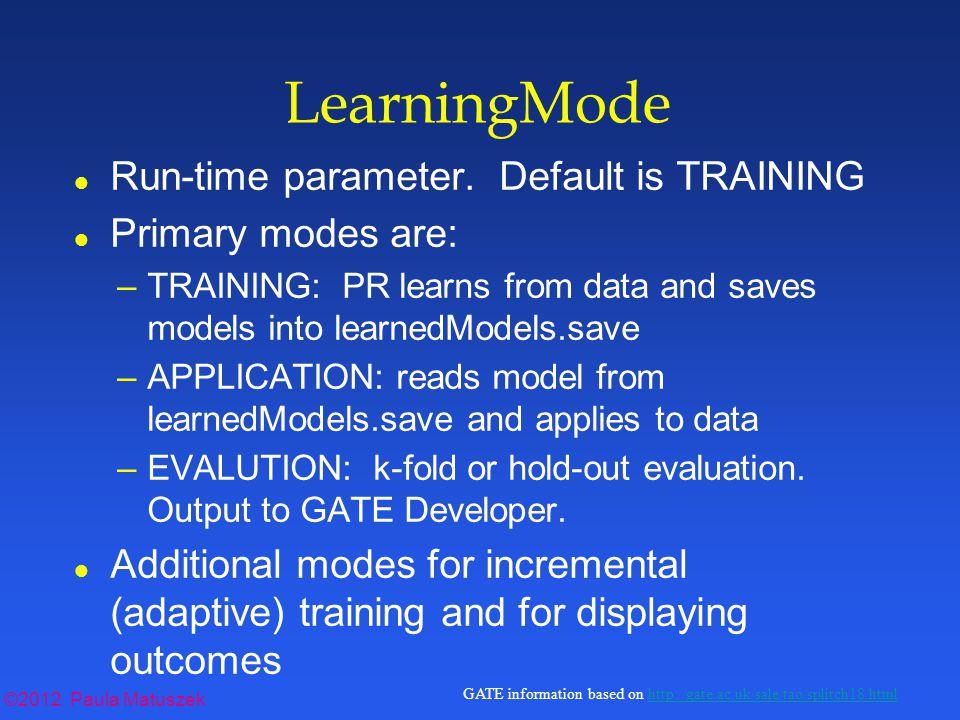 ©2012 Paula Matuszek GATE information based on http://gate.ac.uk/sale/tao/splitch18.htmlhttp://gate.ac.uk/sale/tao/splitch18.html LearningMode l Run-time parameter.