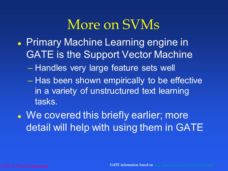 ©2012 Paula Matuszek GATE information based on http://gate.ac.uk/sale/tao/splitch18.htmlhttp://gate.ac.uk/sale/tao/splitch18.html More on SVMs l Primary Machine Learning engine in GATE is the Support Vector Machine –Handles very large feature sets well –Has been shown empirically to be effective in a variety of unstructured text learning tasks.
