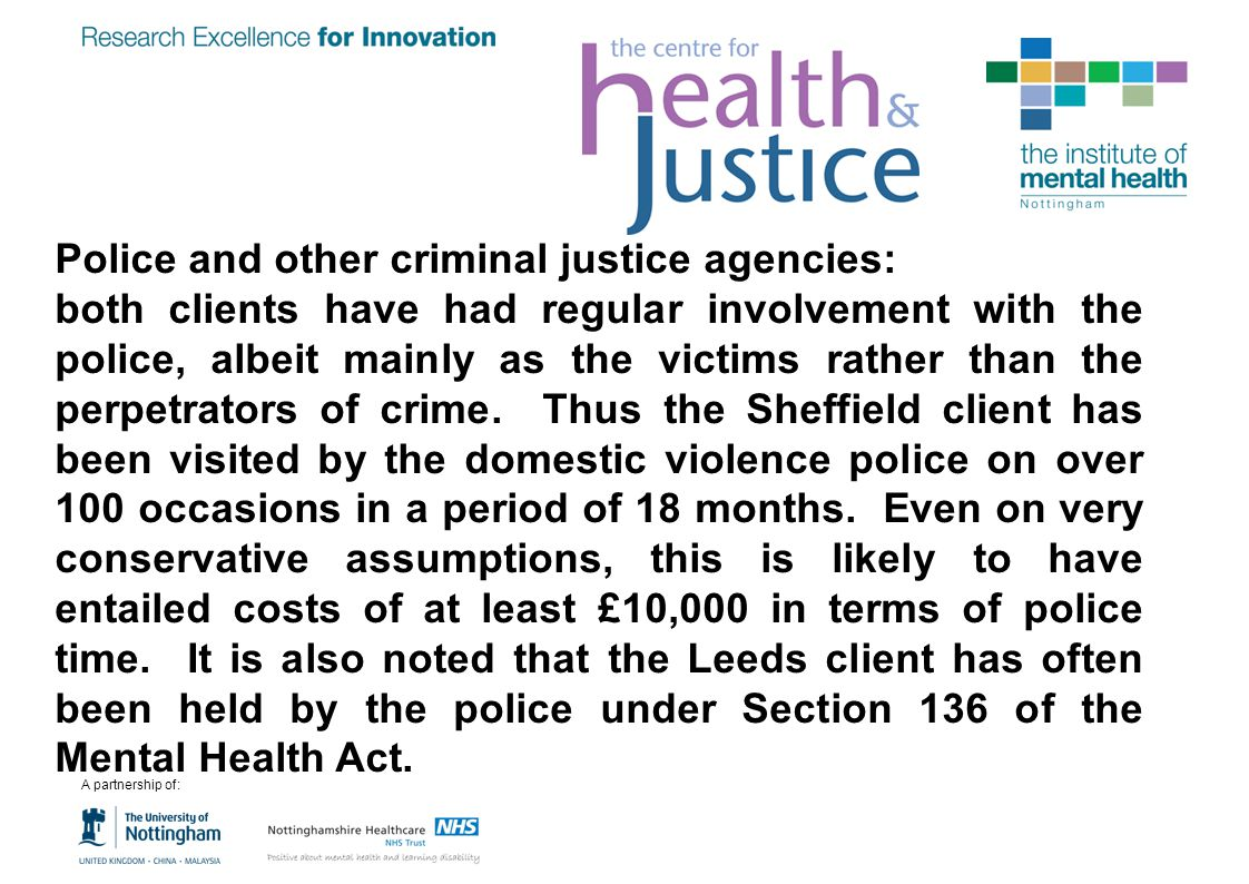 Police and other criminal justice agencies: both clients have had regular involvement with the police, albeit mainly as the victims rather than the pe