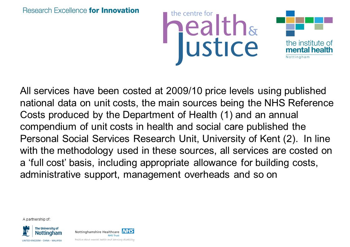 All services have been costed at 2009/10 price levels using published national data on unit costs, the main sources being the NHS Reference Costs prod