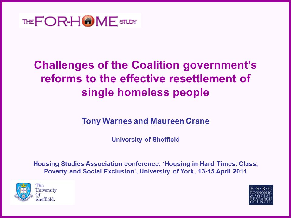 Challenges of the Coalition government's reforms to the effective resettlement of single homeless people Tony Warnes and Maureen Crane University of Sheffield Housing Studies Association conference: 'Housing in Hard Times: Class, Poverty and Social Exclusion', University of York, 13-15 April 2011