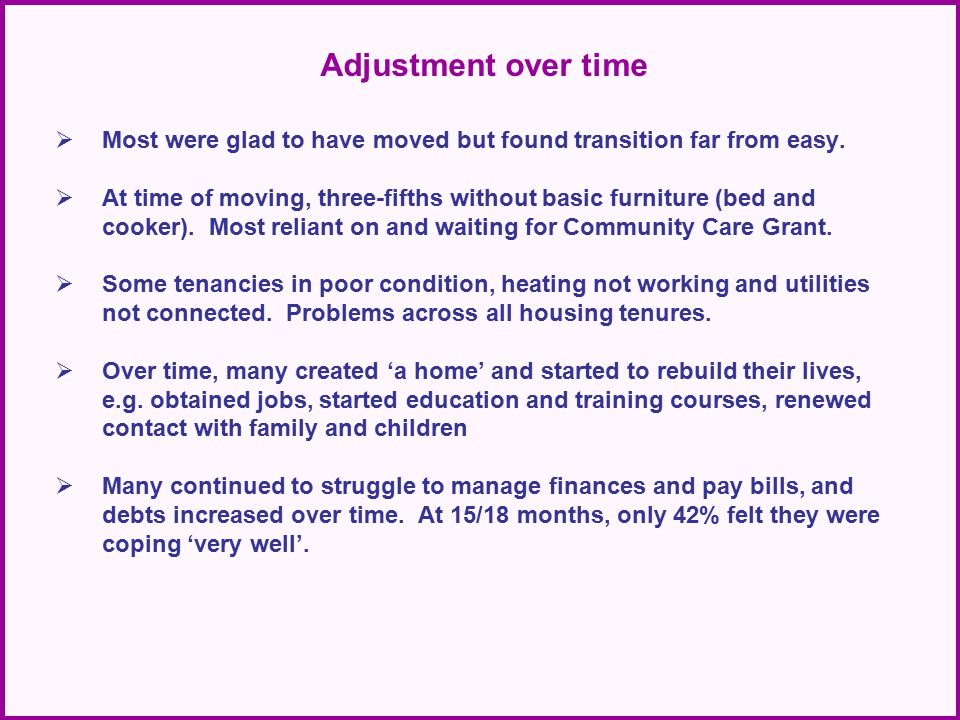 Adjustment over time  Most were glad to have moved but found transition far from easy.  At time of moving, three-fifths without basic furniture (bed