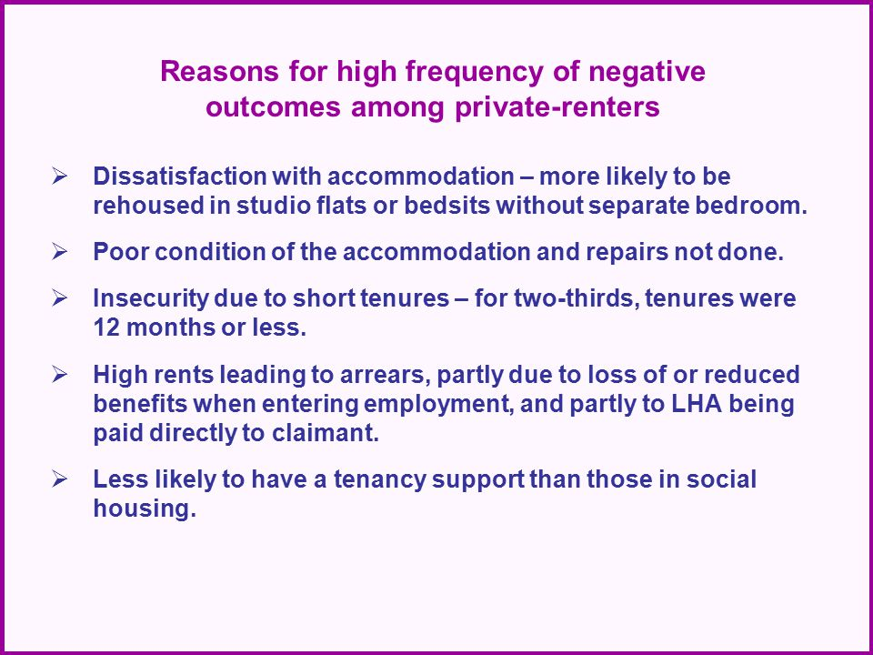 Reasons for high frequency of negative outcomes among private-renters  Dissatisfaction with accommodation – more likely to be rehoused in studio flats or bedsits without separate bedroom.