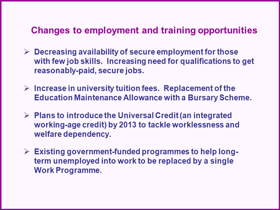 Changes to employment and training opportunities  Decreasing availability of secure employment for those with few job skills. Increasing need for qua