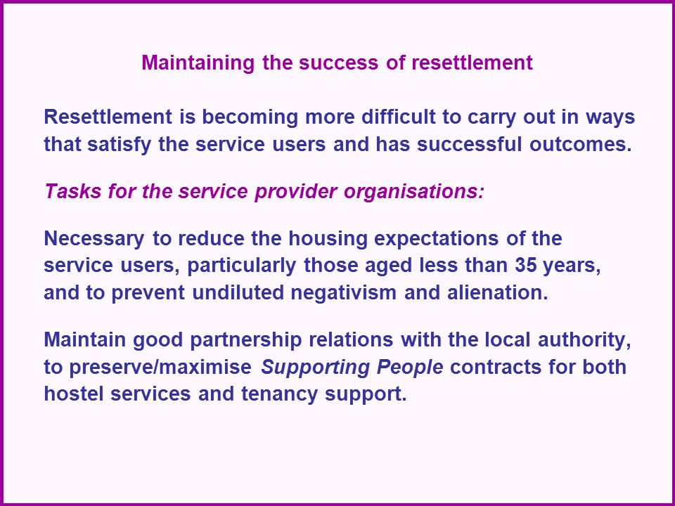 Maintaining the success of resettlement Resettlement is becoming more difficult to carry out in ways that satisfy the service users and has successful