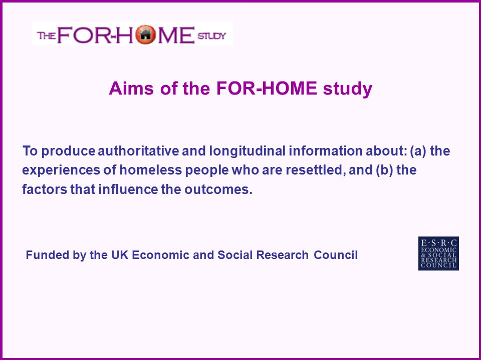 To produce authoritative and longitudinal information about: (a) the experiences of homeless people who are resettled, and (b) the factors that influe