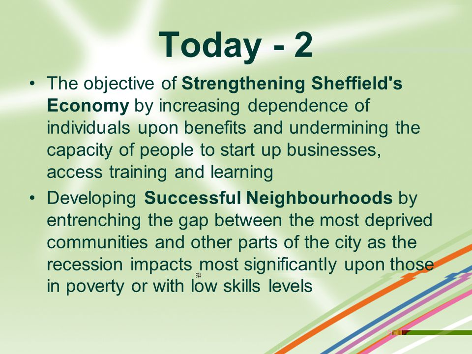 Today - 2 The objective of Strengthening Sheffield s Economy by increasing dependence of individuals upon benefits and undermining the capacity of people to start up businesses, access training and learning Developing Successful Neighbourhoods by entrenching the gap between the most deprived communities and other parts of the city as the recession impacts most significantly upon those in poverty or with low skills levels