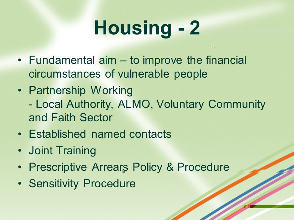 Housing - 2 Fundamental aim – to improve the financial circumstances of vulnerable people Partnership Working - Local Authority, ALMO, Voluntary Community and Faith Sector Established named contacts Joint Training Prescriptive Arrears Policy & Procedure Sensitivity Procedure