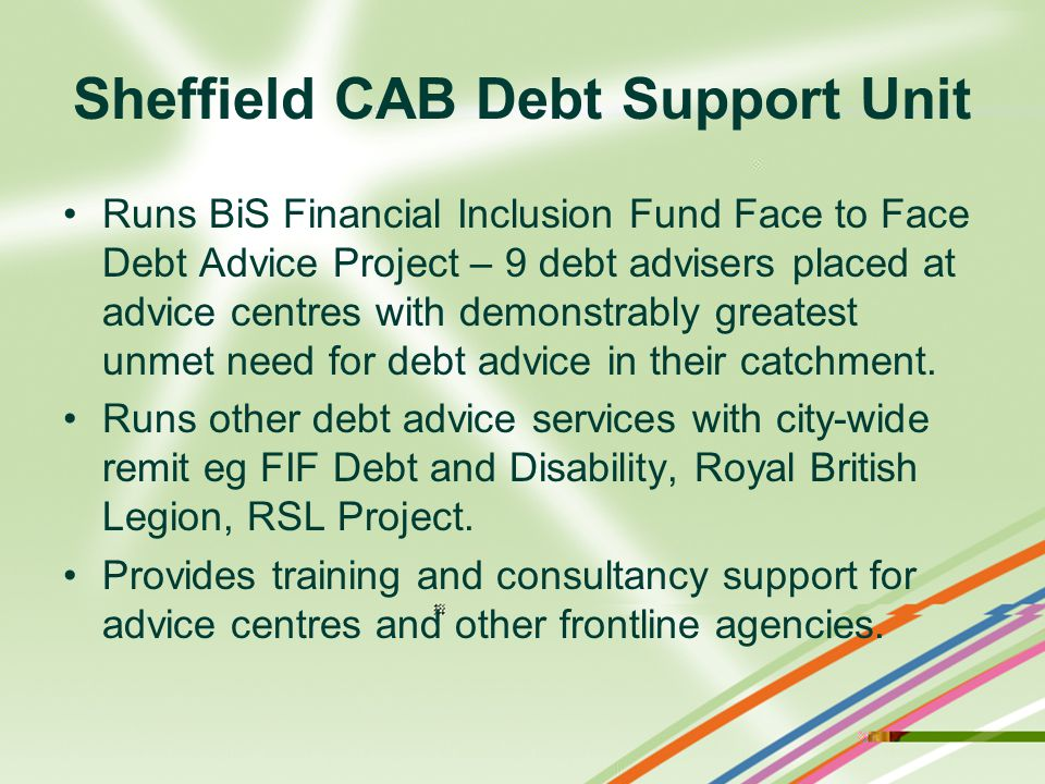 Sheffield CAB Debt Support Unit Runs BiS Financial Inclusion Fund Face to Face Debt Advice Project – 9 debt advisers placed at advice centres with demonstrably greatest unmet need for debt advice in their catchment.