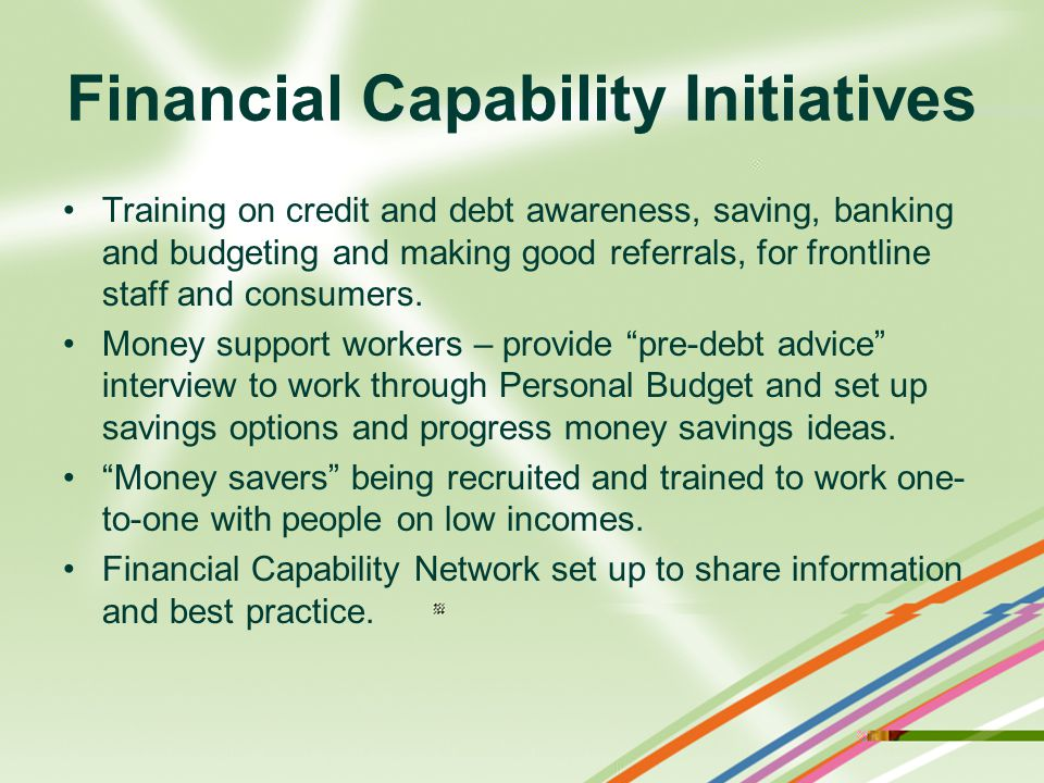 Financial Capability Initiatives Training on credit and debt awareness, saving, banking and budgeting and making good referrals, for frontline staff and consumers.
