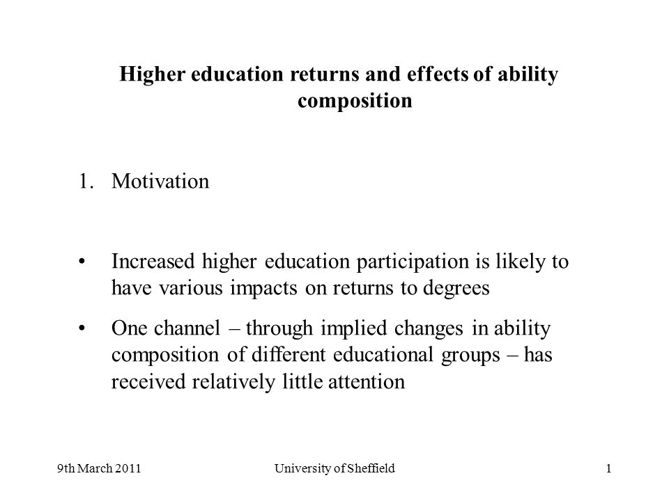 9th March 2011University of Sheffield1 Higher education returns and effects of ability composition 1.Motivation Increased higher education participation is likely to have various impacts on returns to degrees One channel – through implied changes in ability composition of different educational groups – has received relatively little attention