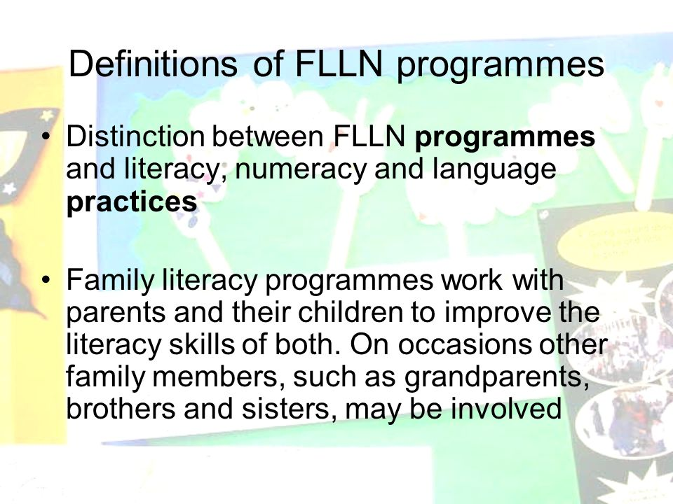 Definitions of FLLN programmes Distinction between FLLN programmes and literacy, numeracy and language practices Family literacy programmes work with parents and their children to improve the literacy skills of both.