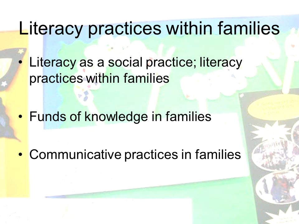 Literacy practices within families Literacy as a social practice; literacy practices within families Funds of knowledge in families Communicative practices in families