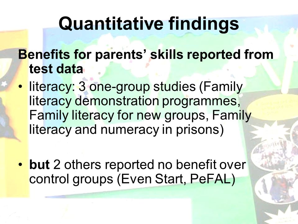 Quantitative findings Benefits for parents' skills reported from test data literacy: 3 one-group studies (Family literacy demonstration programmes, Family literacy for new groups, Family literacy and numeracy in prisons) but 2 others reported no benefit over control groups (Even Start, PeFAL)