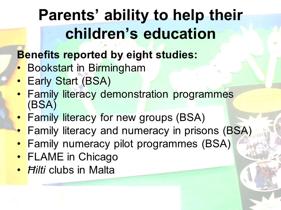 Parents' ability to help their children's education Benefits reported by eight studies: Bookstart in Birmingham Early Start (BSA) Family literacy demonstration programmes (BSA) Family literacy for new groups (BSA) Family literacy and numeracy in prisons (BSA) Family numeracy pilot programmes (BSA) FLAME in Chicago Ħilti clubs in Malta