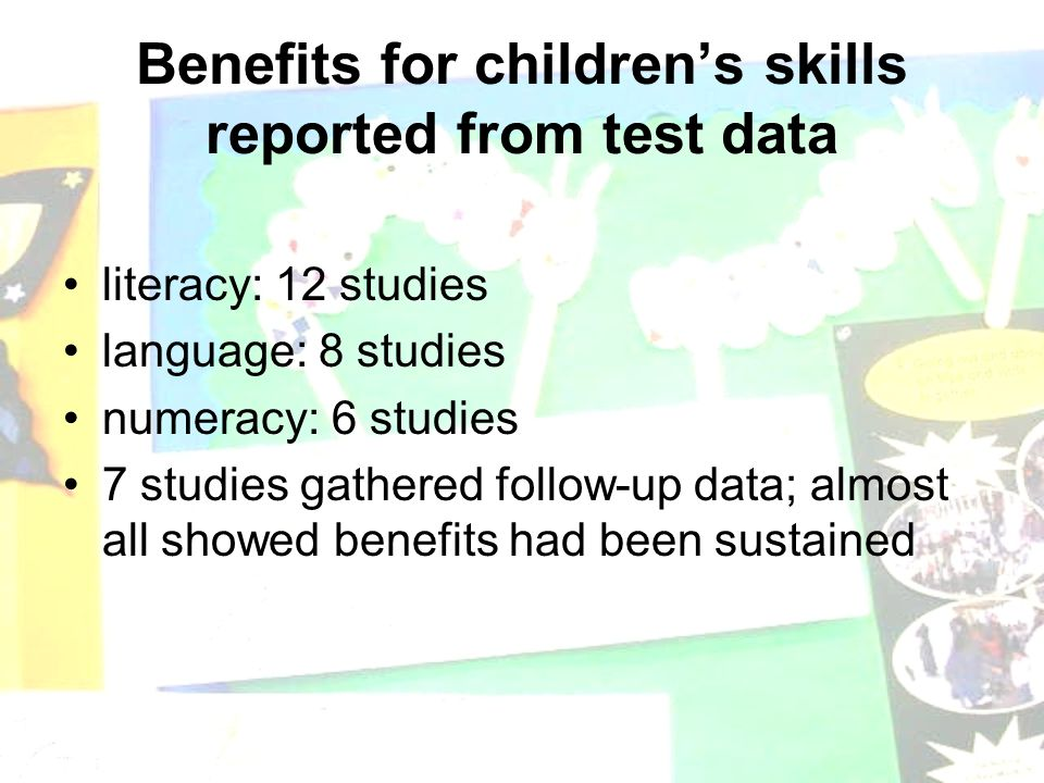 Benefits for children's skills reported from test data literacy: 12 studies language: 8 studies numeracy: 6 studies 7 studies gathered follow-up data; almost all showed benefits had been sustained