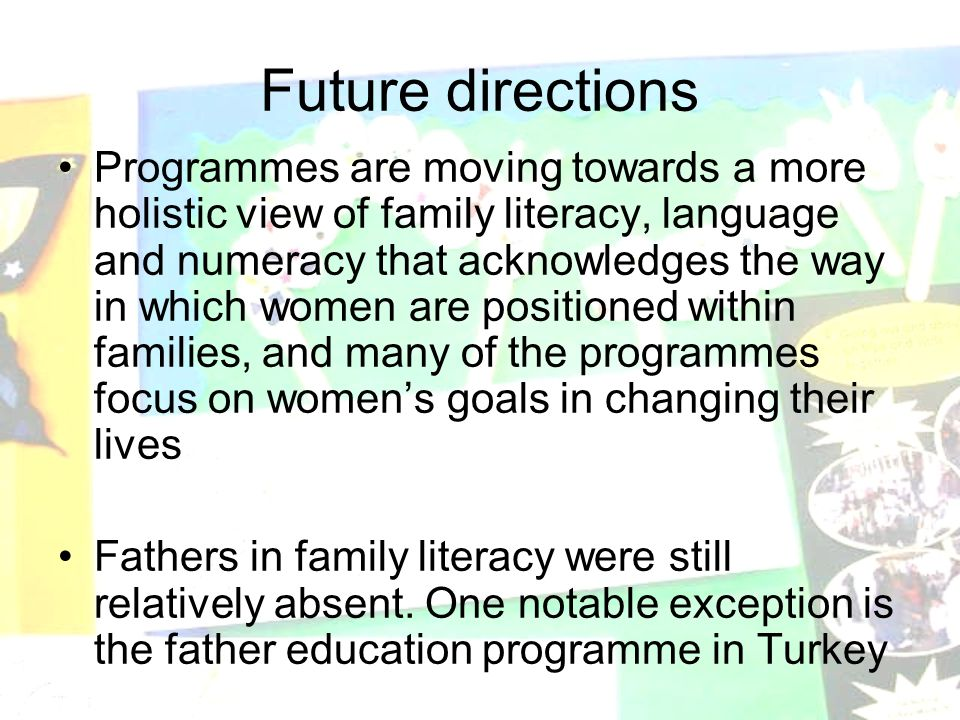 Future directions Programmes are moving towards a more holistic view of family literacy, language and numeracy that acknowledges the way in which women are positioned within families, and many of the programmes focus on women's goals in changing their lives Fathers in family literacy were still relatively absent.