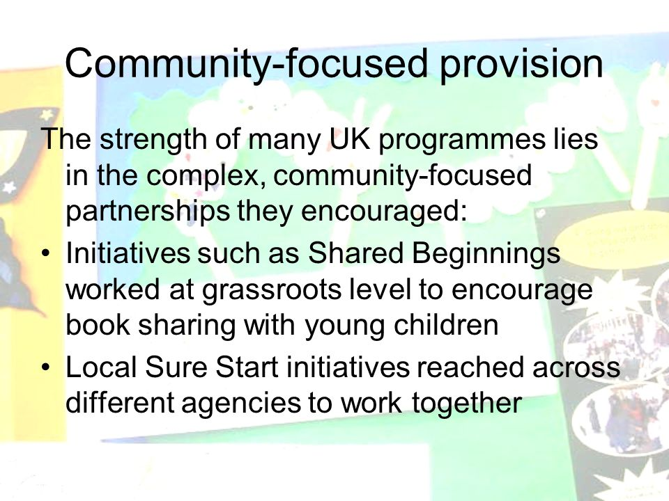 Community-focused provision The strength of many UK programmes lies in the complex, community-focused partnerships they encouraged: Initiatives such as Shared Beginnings worked at grassroots level to encourage book sharing with young children Local Sure Start initiatives reached across different agencies to work together