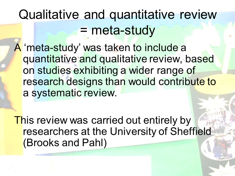 Qualitative and quantitative review = meta-study A 'meta-study' was taken to include a quantitative and qualitative review, based on studies exhibiting a wider range of research designs than would contribute to a systematic review.