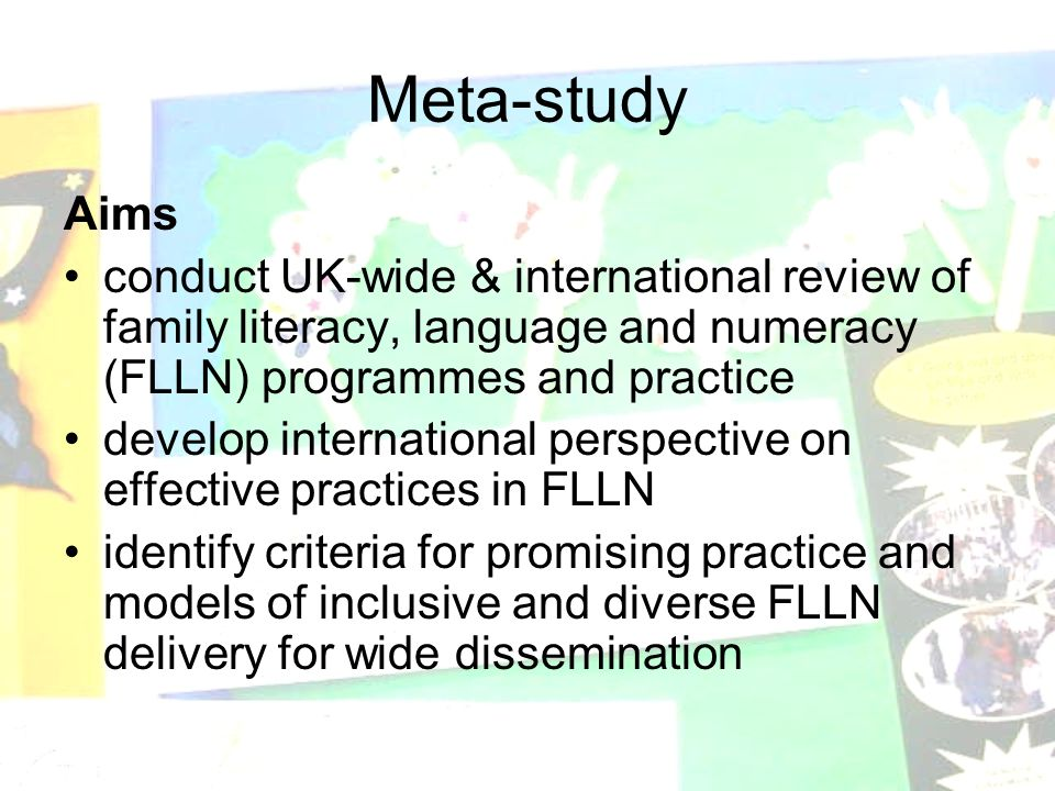 Meta-study Aims conduct UK-wide & international review of family literacy, language and numeracy (FLLN) programmes and practice develop international perspective on effective practices in FLLN identify criteria for promising practice and models of inclusive and diverse FLLN delivery for wide dissemination