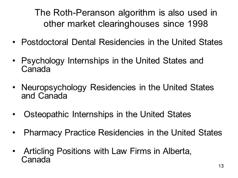 13 The Roth-Peranson algorithm is also used in other market clearinghouses since 1998 Postdoctoral Dental Residencies in the United States Psychology Internships in the United States and Canada Neuropsychology Residencies in the United States and Canada Osteopathic Internships in the United States Pharmacy Practice Residencies in the United States Articling Positions with Law Firms in Alberta, Canada