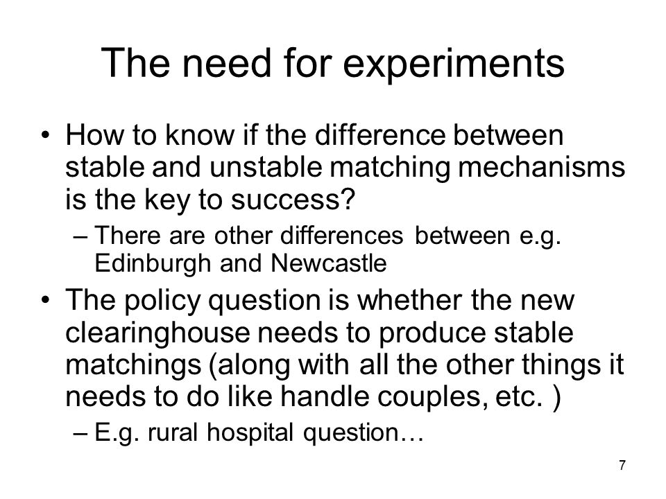 7 The need for experiments How to know if the difference between stable and unstable matching mechanisms is the key to success.