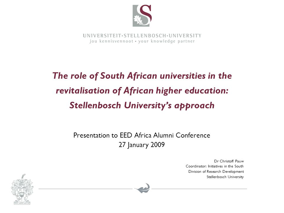 The role of South African universities in the revitalisation of African higher education: Stellenbosch University's approach Presentation to EED Africa Alumni Conference 27 January 2009 Dr Christoff Pauw Coordinator: Initiatives in the South Division of Research Development Stellenbosch University
