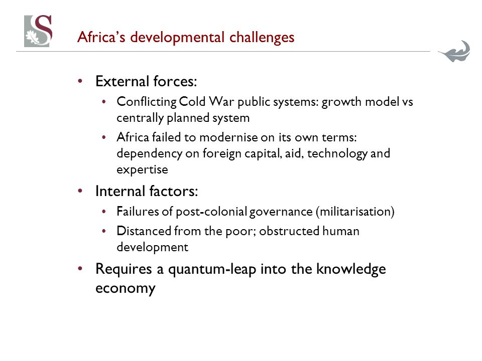 Africa's developmental challenges External forces: Conflicting Cold War public systems: growth model vs centrally planned system Africa failed to modernise on its own terms: dependency on foreign capital, aid, technology and expertise Internal factors: Failures of post-colonial governance (militarisation) Distanced from the poor; obstructed human development Requires a quantum-leap into the knowledge economy